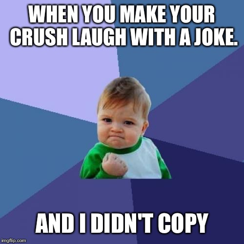 Success Kid Meme | WHEN YOU MAKE YOUR CRUSH LAUGH WITH A JOKE. AND I DIDN'T COPY | image tagged in memes,success kid | made w/ Imgflip meme maker