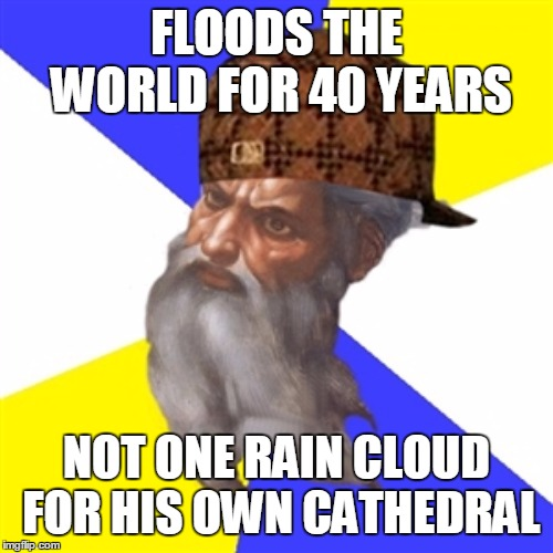 scumbag god | FLOODS THE WORLD FOR 40 YEARS NOT ONE RAIN CLOUD FOR HIS OWN CATHEDRAL | image tagged in scumbag god | made w/ Imgflip meme maker