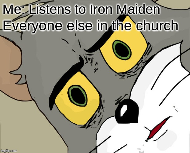 Unsettled Tom Meme | Me: Listens to Iron Maiden Everyone else in the church | image tagged in memes,unsettled tom,heavy metal | made w/ Imgflip meme maker