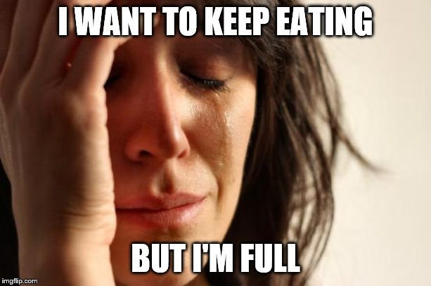 The struggle is real | I WANT TO KEEP EATING BUT I'M FULL | image tagged in memes,first world problems,food | made w/ Imgflip meme maker