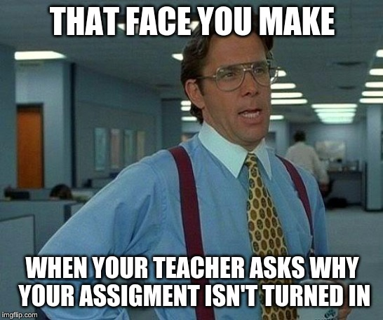 That Would Be Great Meme | THAT FACE YOU MAKE WHEN YOUR TEACHER ASKS WHY YOUR ASSIGMENT ISN'T TURNED IN | image tagged in memes,that would be great | made w/ Imgflip meme maker