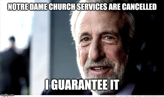 I Guarantee It Meme | NOTRE DAME CHURCH SERVICES ARE CANCELLED I GUARANTEE IT | image tagged in memes,i guarantee it | made w/ Imgflip meme maker