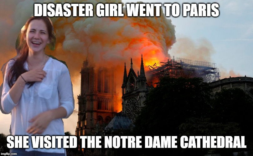Disaster Girl all grown up, decided to travel the world | DISASTER GIRL WENT TO PARIS SHE VISITED THE NOTRE DAME CATHEDRAL | image tagged in notre dame,fire,disaster girl | made w/ Imgflip meme maker