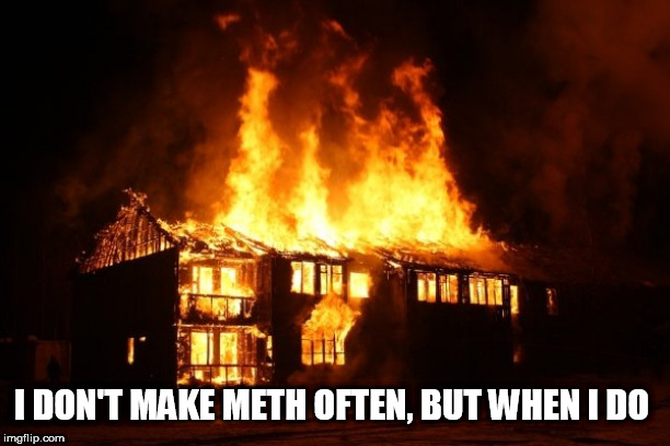 fire | I DON'T MAKE METH OFTEN, BUT WHEN I DO | image tagged in fire | made w/ Imgflip meme maker