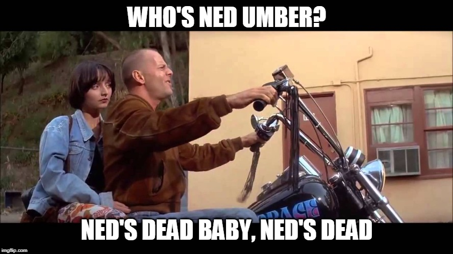 WHO'S NED UMBER | WHO'S NED UMBER? NED'S DEAD BABY, NED'S DEAD | image tagged in zeds dead,ned umber,game of thrones,pulp fiction,bruce willis | made w/ Imgflip meme maker