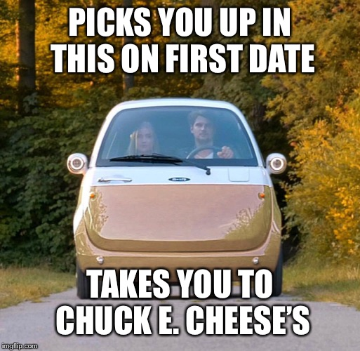 PICKS YOU UP IN THIS ON FIRST DATE TAKES YOU TO CHUCK E. CHEESE'S | image tagged in first date,chuck e cheese | made w/ Imgflip meme maker
