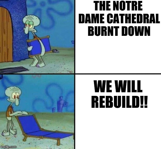 THE NOTRE DAME CATHEDRAL BURNT DOWN WE WILL REBUILD!! | image tagged in squidward's chair | made w/ Imgflip meme maker
