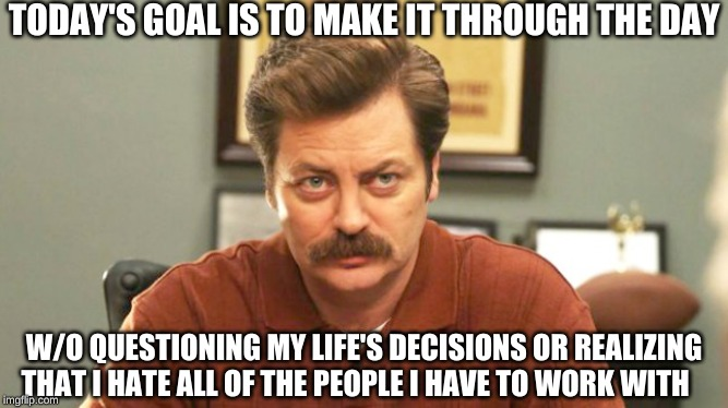 TODAY'S GOAL IS TO MAKE IT THROUGH THE DAY W/O QUESTIONING MY LIFE'S DECISIONS OR REALIZING THAT I HATE ALL OF THE PEOPLE I HAVE TO WORK WIT | image tagged in workplace,memes,ron swanson | made w/ Imgflip meme maker