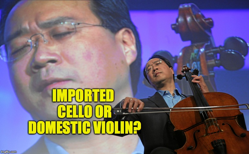 YoYo Ma | IMPORTED CELLO OR DOMESTIC VIOLIN? | image tagged in yoyo ma | made w/ Imgflip meme maker