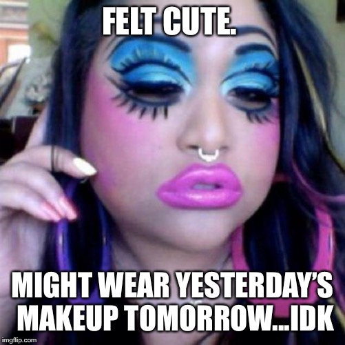 clown makeup | FELT CUTE. MIGHT WEAR YESTERDAY'S MAKEUP TOMORROW...IDK | image tagged in clown makeup | made w/ Imgflip meme maker