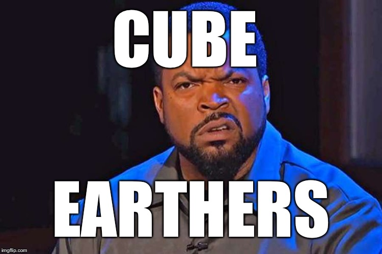 ice cube wtf face | CUBE EARTHERS | image tagged in ice cube wtf face | made w/ Imgflip meme maker