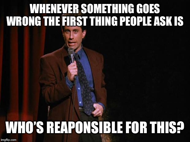 Seinfeld | WHENEVER SOMETHING GOES WRONG THE FIRST THING PEOPLE ASK IS WHO'S RESPONSIBLE FOR THIS? | image tagged in seinfeld | made w/ Imgflip meme maker