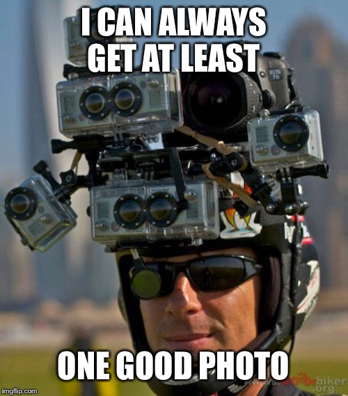 I CAN ALWAYS GET AT LEAST ONE GOOD PHOTO | made w/ Imgflip meme maker