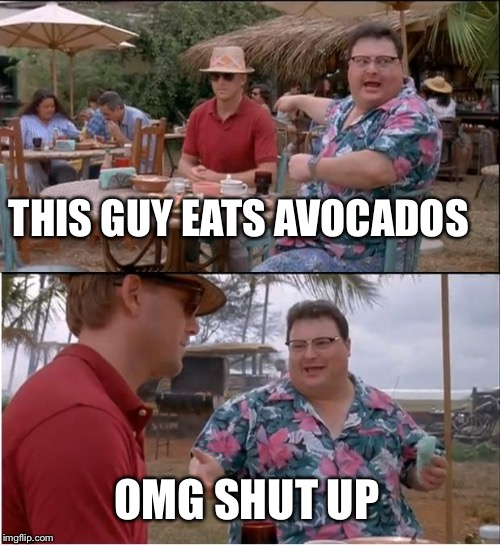 See Nobody Cares Meme | THIS GUY EATS AVOCADOS OMG SHUT UP | image tagged in memes,see nobody cares | made w/ Imgflip meme maker