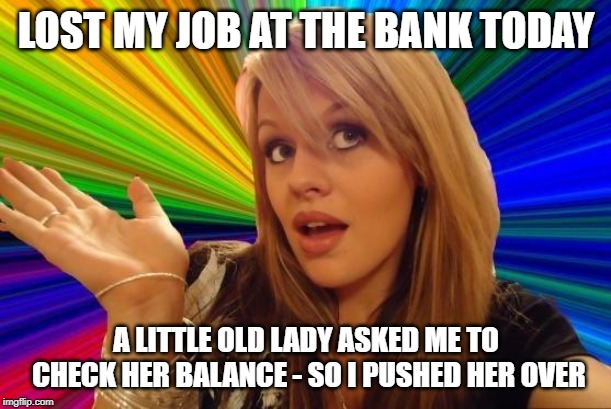 Dumb Blonde Meme | LOST MY JOB AT THE BANK TODAY A LITTLE OLD LADY ASKED ME TO CHECK HER BALANCE - SO I PUSHED HER OVER | image tagged in memes,dumb blonde | made w/ Imgflip meme maker