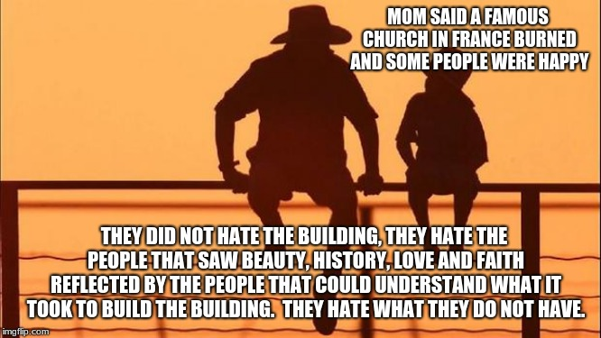 Cowboy Wisdom, explaining the loss of Notre Dame Cathedral | MOM SAID A FAMOUS CHURCH IN FRANCE BURNED AND SOME PEOPLE WERE HAPPY THEY DID NOT HATE THE BUILDING, THEY HATE THE PEOPLE THAT SAW BEAUTY, H | image tagged in cowboy father and son,cowboy wisdom,notre dame cathedral,paris has fallen,islam is hate,radical islam | made w/ Imgflip meme maker