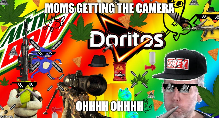 mlg m8 get 452 noscoped | MOMS GETTING THE CAMERA OHHHH OHHHH | image tagged in mlg m8 get 452 noscoped | made w/ Imgflip meme maker