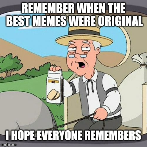 Pepperidge Farm Remembers Meme | REMEMBER WHEN THE BEST MEMES WERE ORIGINAL I HOPE EVERYONE REMEMBERS | image tagged in memes,pepperidge farm remembers,nostalgia | made w/ Imgflip meme maker