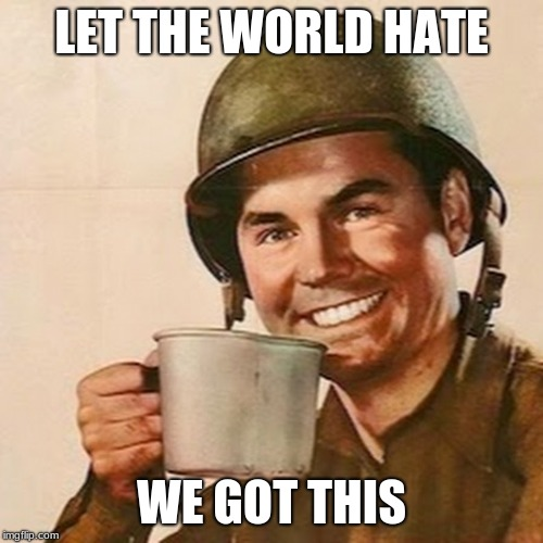 America is still here, get over it. | LET THE WORLD HATE WE GOT THIS | image tagged in coffee soldier,america,american soldier,defend freedom,maga | made w/ Imgflip meme maker