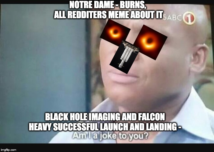 Am I a joke to you? | NOTRE DAME - BURNS, ALL REDDITERS MEME ABOUT IT BLACK HOLE IMAGING AND FALCON HEAVY SUCCESSFUL LAUNCH AND LANDING - | image tagged in am i a joke to you | made w/ Imgflip meme maker