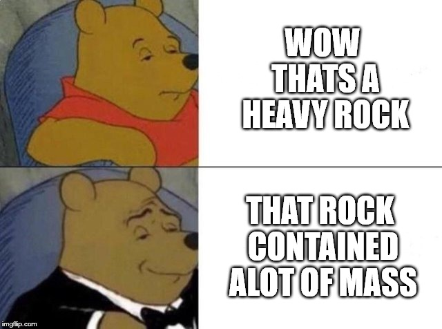 Tuxedo Winnie The Pooh | WOW THATS A HEAVY ROCK THAT ROCK CONTAINED ALOT OF MASS | image tagged in tuxedo winnie the pooh | made w/ Imgflip meme maker