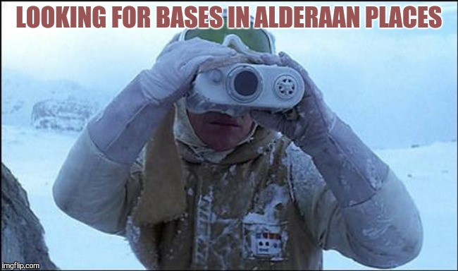 LOOKING FOR BASES IN ALDERAAN PLACES | image tagged in tactical hoth rebel | made w/ Imgflip meme maker