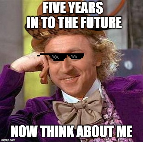 Creepy Condescending Wonka | FIVE YEARS IN TO THE FUTURE NOW THINK ABOUT ME | image tagged in memes,creepy condescending wonka | made w/ Imgflip meme maker