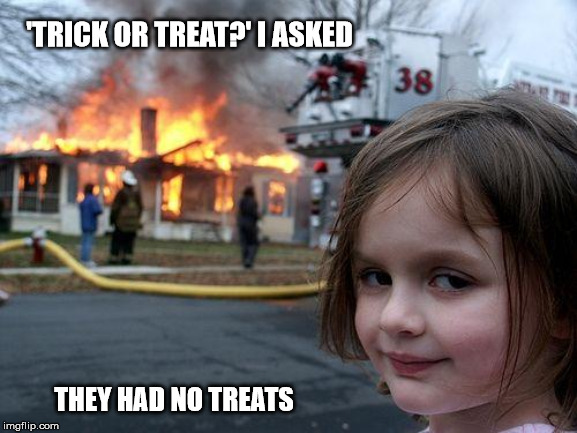 Disaster Girl Meme | 'TRICK OR TREAT?' I ASKED THEY HAD NO TREATS | image tagged in memes,disaster girl | made w/ Imgflip meme maker