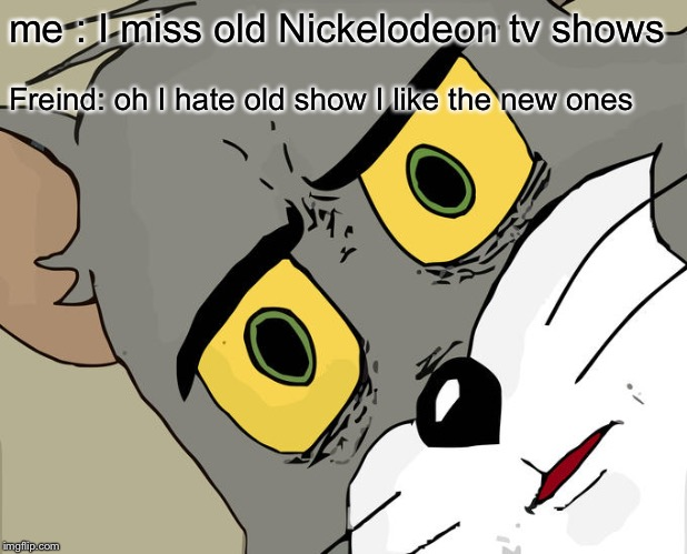 Unsettled Tom Meme | me : I miss old Nickelodeon tv shows Freind: oh I hate old show I like the new ones | image tagged in memes,unsettled tom | made w/ Imgflip meme maker