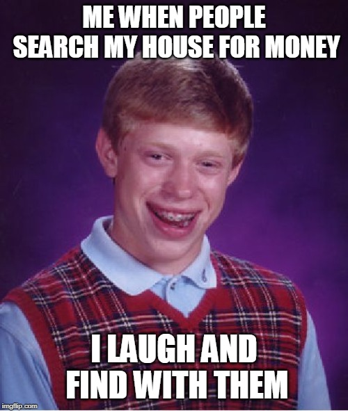 Bad Luck Brian Meme | ME WHEN PEOPLE SEARCH MY HOUSE FOR MONEY I LAUGH AND FIND WITH THEM | image tagged in memes,bad luck brian | made w/ Imgflip meme maker