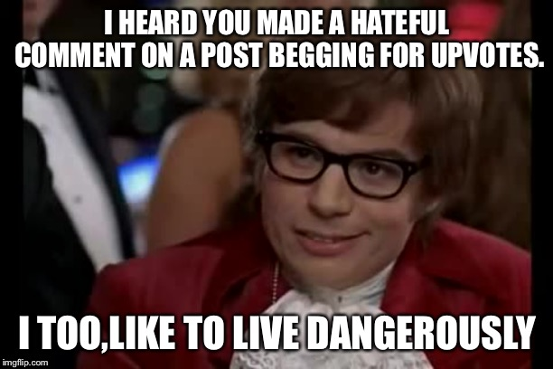 I Too Like To Live Dangerously Meme | I HEARD YOU MADE A HATEFUL COMMENT ON A POST BEGGING FOR UPVOTES. I TOO,LIKE TO LIVE DANGEROUSLY | image tagged in memes,i too like to live dangerously | made w/ Imgflip meme maker