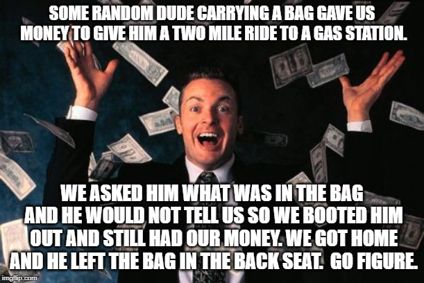 Money money in the money. | SOME RANDOM DUDE CARRYING A BAG GAVE US MONEY TO GIVE HIM A TWO MILE RIDE TO A GAS STATION. WE ASKED HIM WHAT WAS IN THE BAG AND HE WOULD NO | image tagged in memes,money man | made w/ Imgflip meme maker