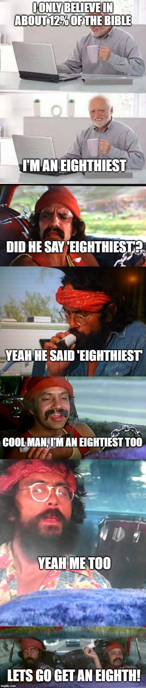 Cheech and Chong follow Harold. | I ONLY BELIEVE IN ABOUT 12% OF THE BIBLE I'M AN EIGHTHIEST DID HE SAY 'EIGHTHIEST'? YEAH HE SAID 'EIGHTHIEST' COOL MAN, I'M AN EIGHTIEST TOO | image tagged in memes,hide the pain harold,cheech and chong,smoking weed | made w/ Imgflip meme maker