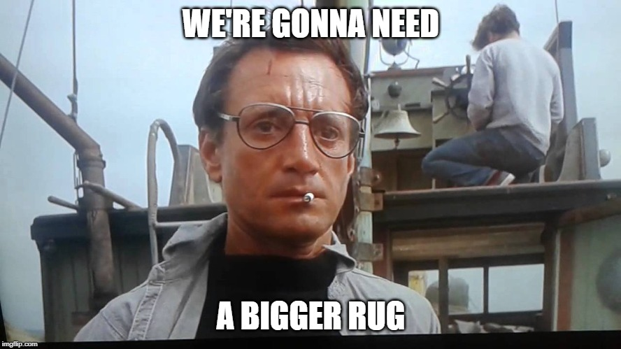 We're gonna need a bigger boat | WE'RE GONNA NEED A BIGGER RUG | image tagged in we're gonna need a bigger boat | made w/ Imgflip meme maker