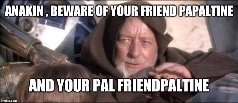 These Arent The Droids You Were Looking For Meme | ANAKIN , BEWARE OF YOUR FRIEND PAPALTINE AND YOUR PAL FRIENDPALTINE | image tagged in memes,these arent the droids you were looking for | made w/ Imgflip meme maker
