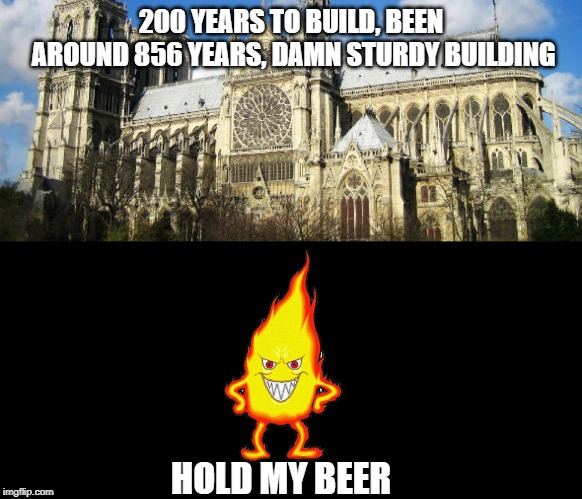 Notre Dame | 200 YEARS TO BUILD, BEEN AROUND 856 YEARS, DAMN STURDY BUILDING HOLD MY BEER | image tagged in notre dame,cathedral,fire,dark humor,dark comedy,tragedy | made w/ Imgflip meme maker