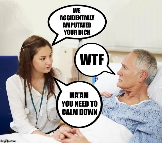 Doctor, Doctor, give me the news.  This one always makes me laugh! | WE ACCIDENTALLY AMPUTATED YOUR DICK WTF MA'AM YOU NEED TO CALM DOWN | image tagged in doctor,accident,surgery,maam,sir | made w/ Imgflip meme maker