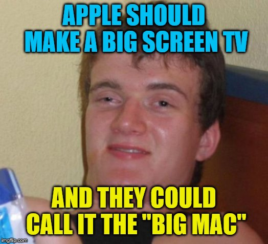"10 Guy Meme | APPLE SHOULD MAKE A BIG SCREEN TV AND THEY COULD CALL IT THE ""BIG MAC"" 