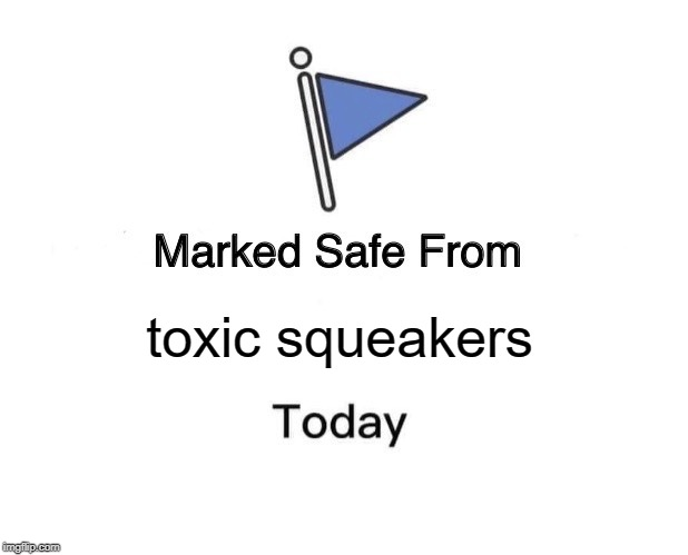 Marked Safe From Meme | toxic squeakers | image tagged in memes,marked safe from | made w/ Imgflip meme maker