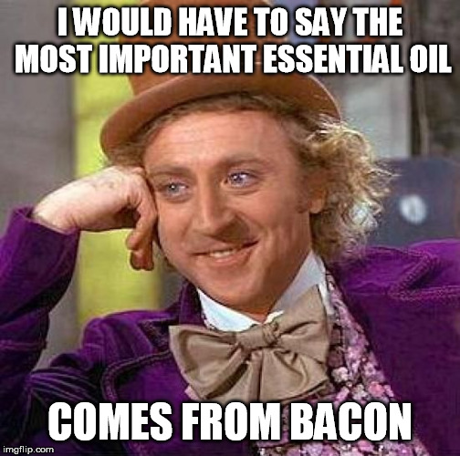 Mmmmmm good! | I WOULD HAVE TO SAY THE MOST IMPORTANT ESSENTIAL OIL COMES FROM BACON | image tagged in memes,creepy condescending wonka | made w/ Imgflip meme maker