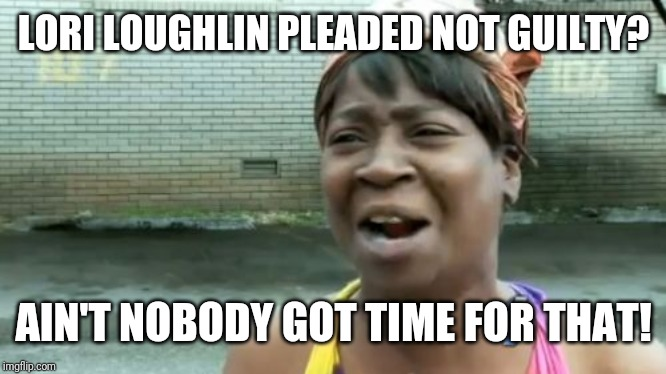 Aint Nobody Got Time For That Meme | LORI LOUGHLIN PLEADED NOT GUILTY? AIN'T NOBODY GOT TIME FOR THAT! | image tagged in memes,aint nobody got time for that | made w/ Imgflip meme maker
