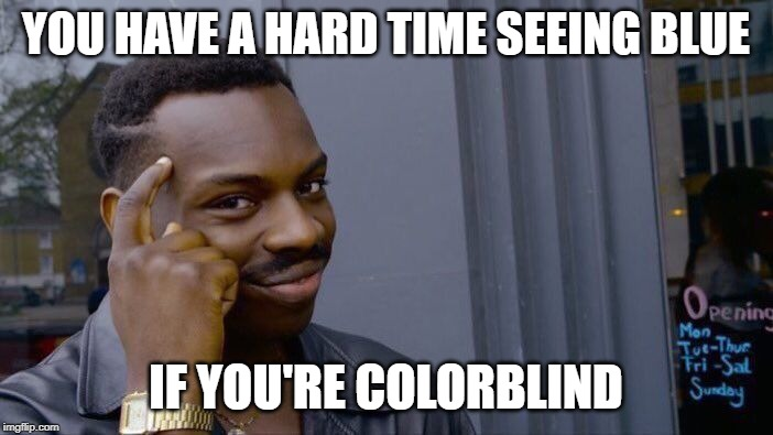 Roll Safe Think About It Meme | YOU HAVE A HARD TIME SEEING BLUE IF YOU'RE COLORBLIND | image tagged in memes,roll safe think about it | made w/ Imgflip meme maker