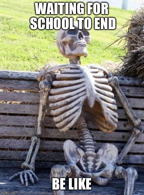 Waiting Skeleton | WAITING FOR SCHOOL TO END BE LIKE | image tagged in memes,waiting skeleton | made w/ Imgflip meme maker