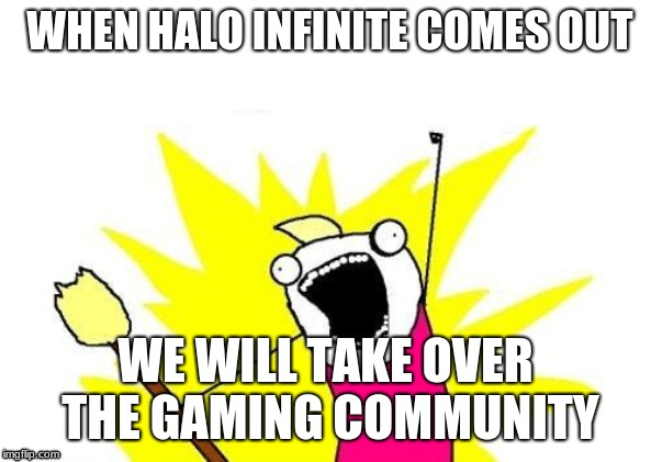 X All The Y Meme | WHEN HALO INFINITE COMES OUT WE WILL TAKE OVER THE GAMING COMMUNITY | image tagged in memes,x all the y | made w/ Imgflip meme maker