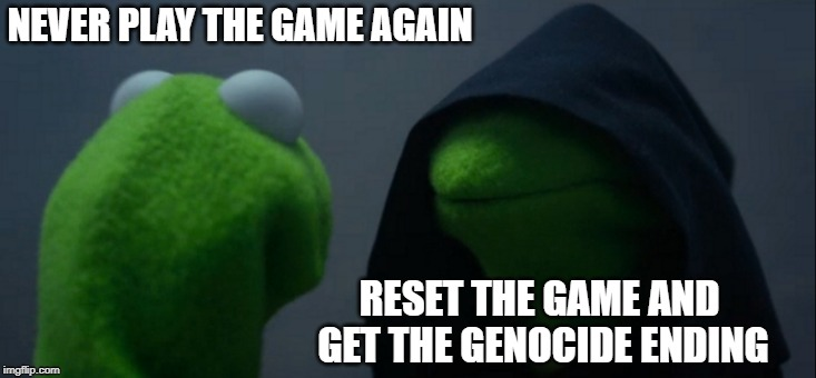 when you get the undertale true pacifist ending | NEVER PLAY THE GAME AGAIN RESET THE GAME AND GET THE GENOCIDE ENDING | image tagged in memes,evil kermit,undertale | made w/ Imgflip meme maker