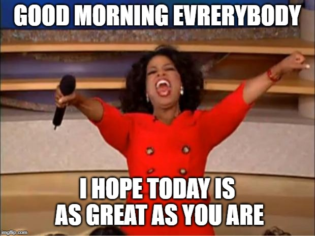 Oprah You Get A | GOOD MORNING EVRERYBODY I HOPE TODAY IS AS GREAT AS YOU ARE | image tagged in memes,oprah you get a | made w/ Imgflip meme maker
