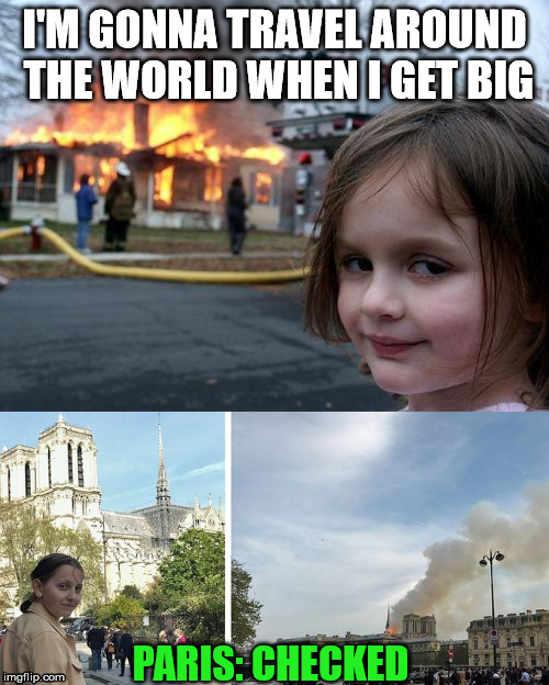 I'M GONNA TRAVEL AROUND THE WORLD WHEN I GET BIG PARIS: CHECKED | image tagged in memes,disaster girl,fire girl | made w/ Imgflip meme maker
