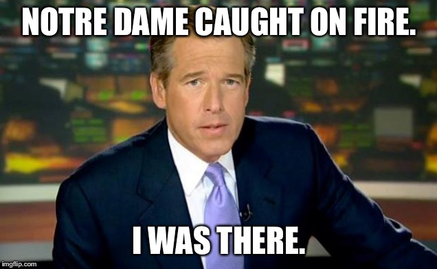 Brian Williams special report on Notre Dame | NOTRE DAME CAUGHT ON FIRE. I WAS THERE. | image tagged in memes,brian williams was there,notre dame,fire,fake news,burn | made w/ Imgflip meme maker