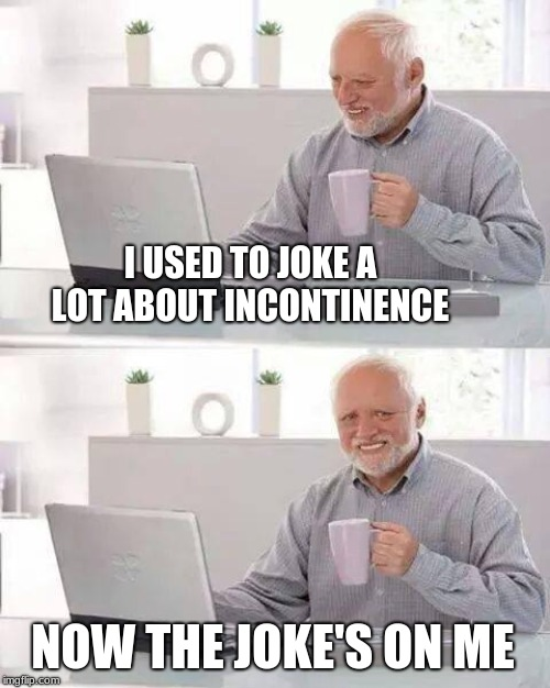 Hide the Pain Harold | I USED TO JOKE A LOT ABOUT INCONTINENCE NOW THE JOKE'S ON ME | image tagged in memes,hide the pain harold,incontinence,poop,health,diet | made w/ Imgflip meme maker