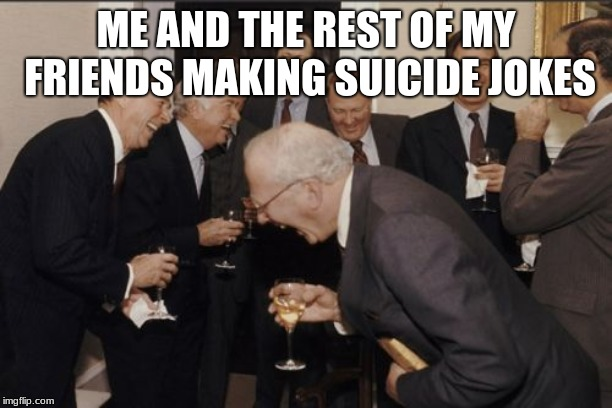 Laughing Men In Suits Meme | ME AND THE REST OF MY FRIENDS MAKING SUICIDE JOKES | image tagged in memes,laughing men in suits | made w/ Imgflip meme maker